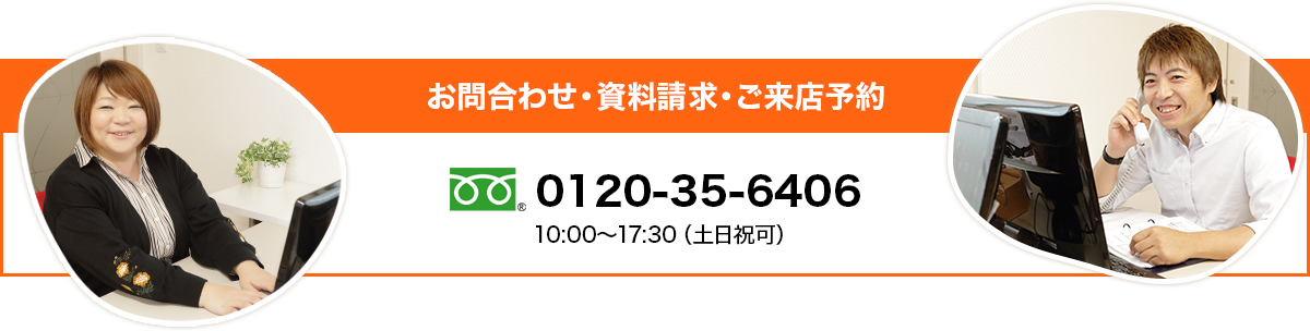 お問合わせ・資料請求・ご来店予約 0120-35-6406 10:00〜17:30(土日祝可)