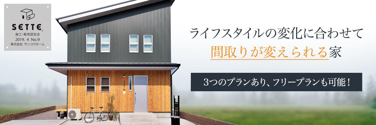 SETTE ライフスタイルの変化に合わせて間取りが変えられる家 3つのプランあり、フリープランも可能!